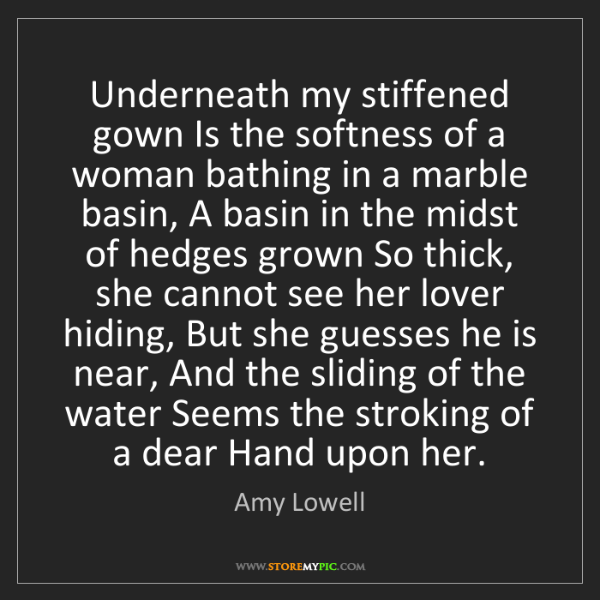 Amy Lowell: Underneath my stiffened gown Is the softness of a woman...