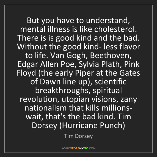Tim Dorsey: But you have to understand, mental illness is like cholesterol....