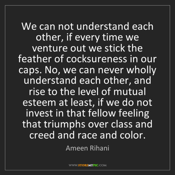 Ameen Rihani: We can not understand each other, if every time we venture...