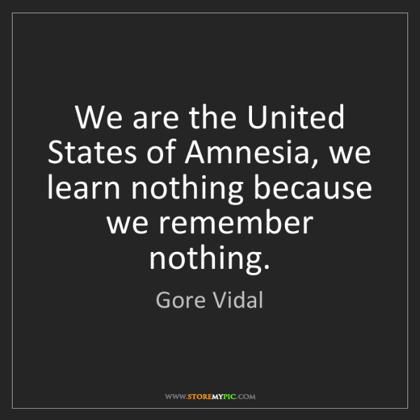 Gore Vidal: We are the United States of Amnesia, we learn nothing...