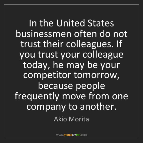 Akio Morita: In the United States businessmen often do not trust their...