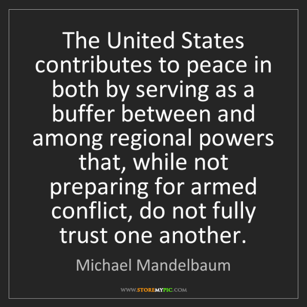 Michael Mandelbaum: The United States contributes to peace in both by serving...