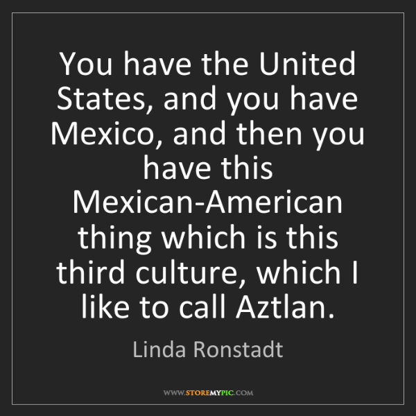 Linda Ronstadt: You have the United States, and you have Mexico, and...