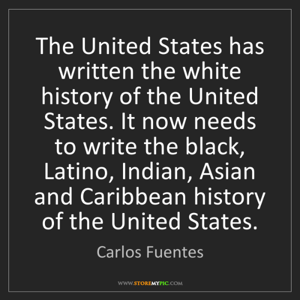 Carlos Fuentes: The United States has written the white history of the...