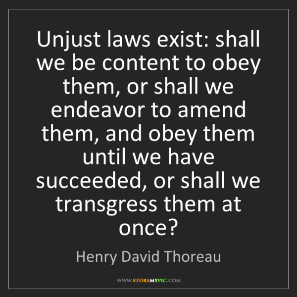 Henry David Thoreau: Unjust laws exist: shall we be content to obey them,...