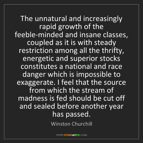 Winston Churchill: The unnatural and increasingly rapid growth of the feeble-minded...