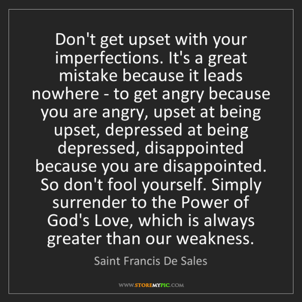 Saint Francis De Sales: Don't get upset with your imperfections. It's a great...
