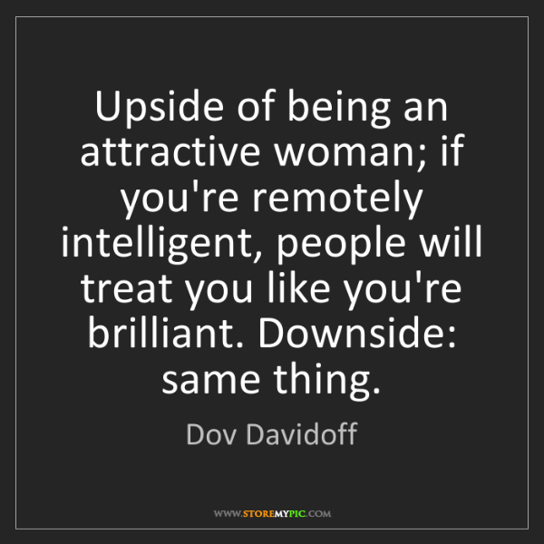 Dov Davidoff: Upside of being an attractive woman; if you're remotely...
