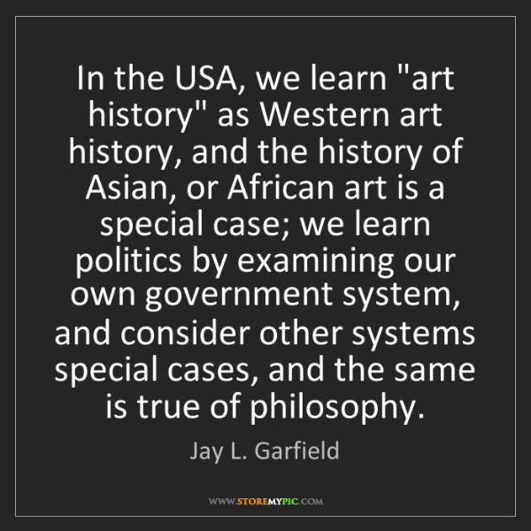 "Jay L. Garfield: In the USA, we learn ""art history"" as Western art history,..."