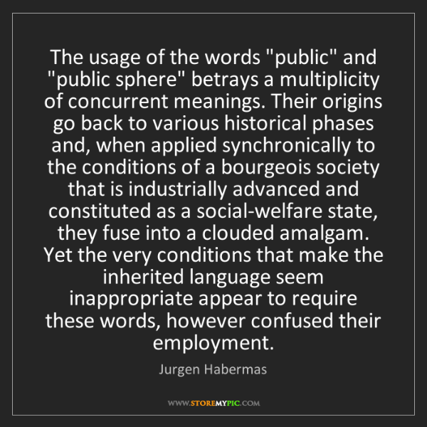 "Jurgen Habermas: The usage of the words ""public"" and ""public sphere"" betrays..."