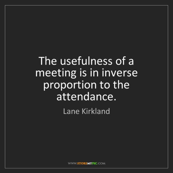 Lane Kirkland: The usefulness of a meeting is in inverse proportion...