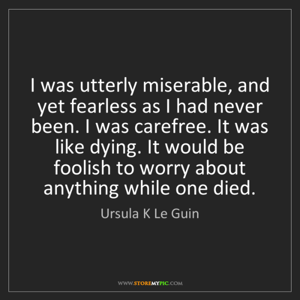 Ursula K Le Guin: I was utterly miserable, and yet fearless as I had never...