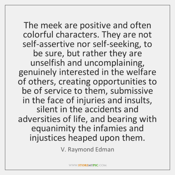 The meek are positive and often colorful characters. They are not self-assertive ...