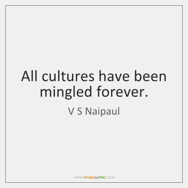 All cultures have been mingled forever.