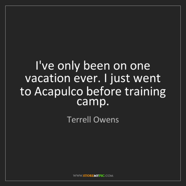 Terrell Owens: I've only been on one vacation ever. I just went to Acapulco...