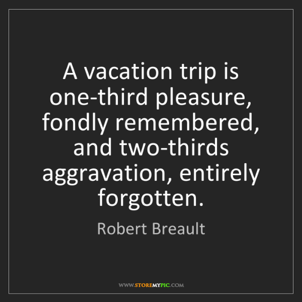 Robert Breault: A vacation trip is one-third pleasure, fondly remembered,...