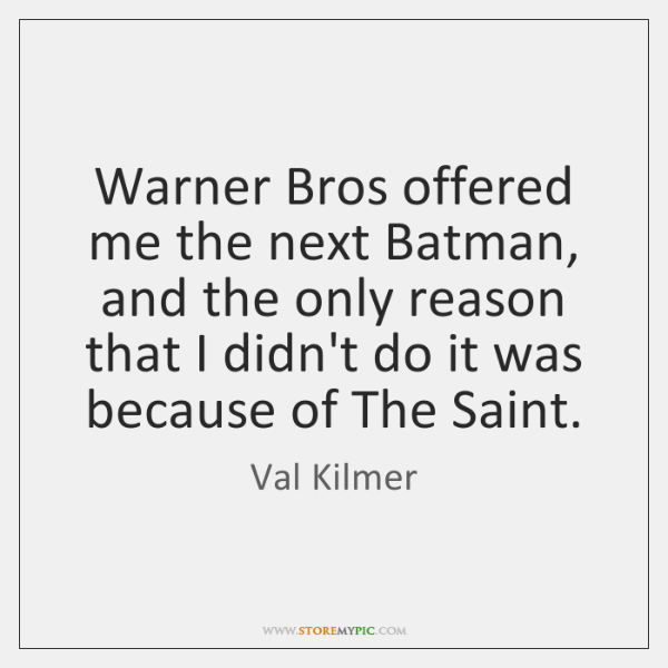 Warner Bros offered me the next Batman, and the only reason that ...