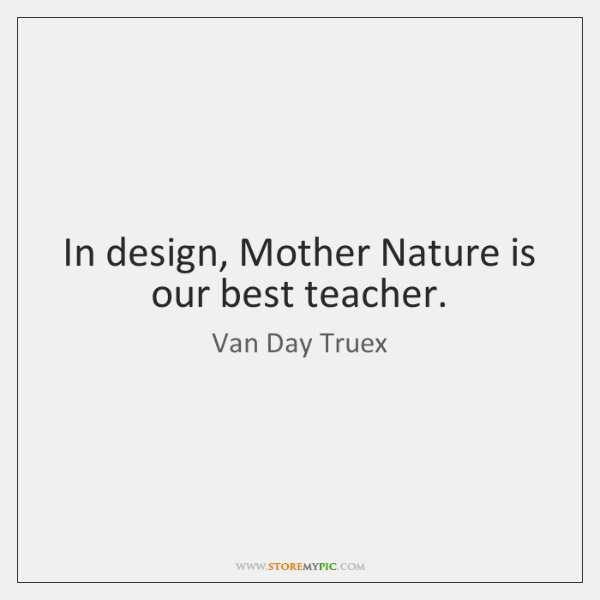 In design, Mother Nature is our best teacher.
