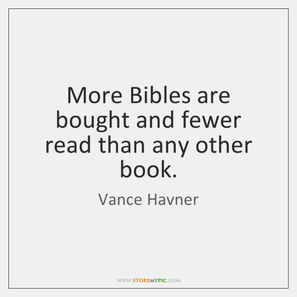 More Bibles are bought and fewer read than any other book.