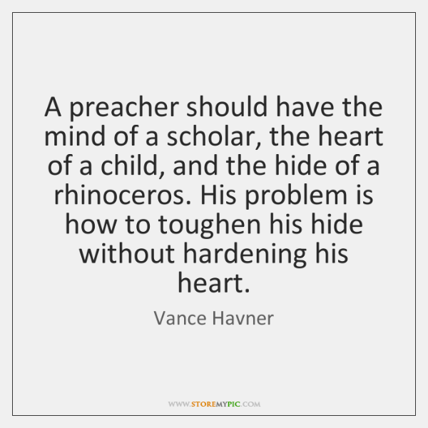 A preacher should have the mind of a scholar, the heart of ...