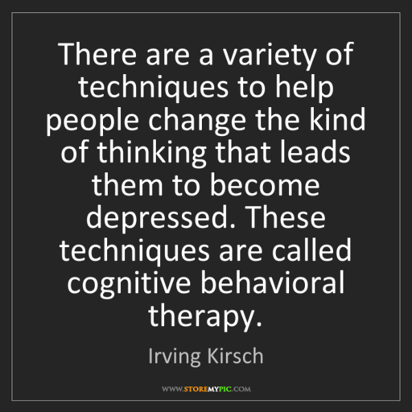 Irving Kirsch: There are a variety of techniques to help people change...