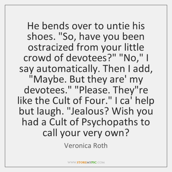 """He bends over to untie his shoes. """"So, have you been ostracized ..."""