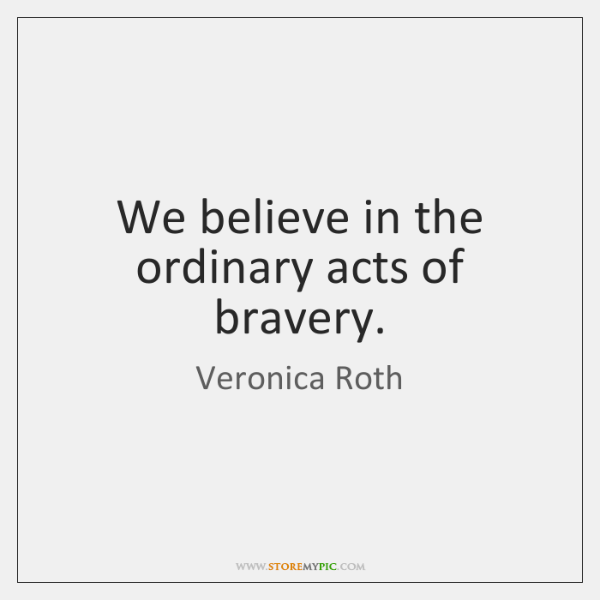 We believe in the ordinary acts of bravery.