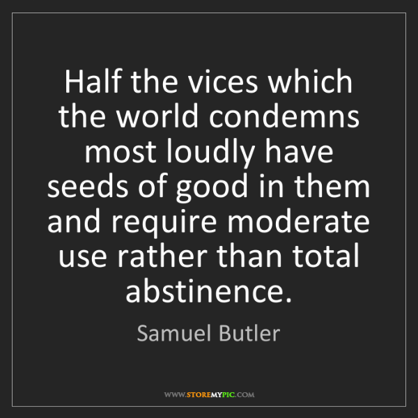Samuel Butler: Half the vices which the world condemns most loudly have...