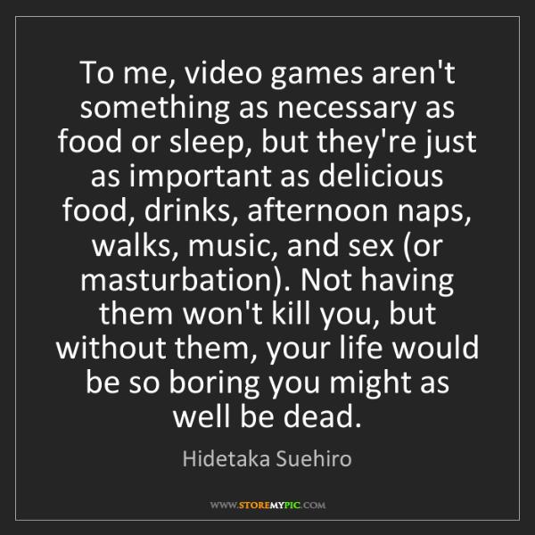 Hidetaka Suehiro: To me, video games aren't something as necessary as food...