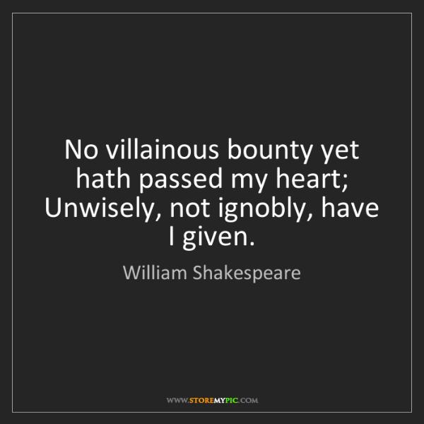 William Shakespeare: No villainous bounty yet hath passed my heart;  Unwisely,...
