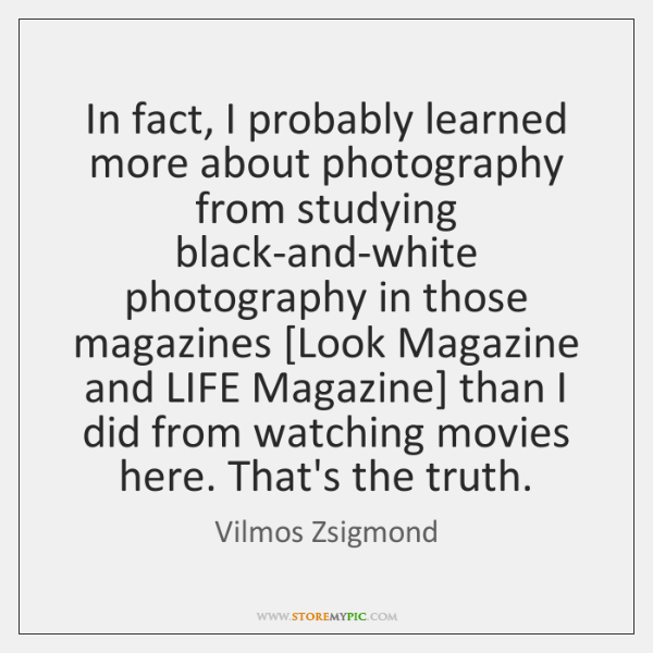 In fact, I probably learned more about photography from studying black-and-white photography ...