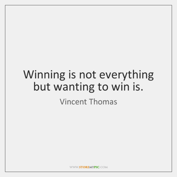 Winning is not everything but wanting to win is.