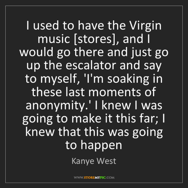 Kanye West: I used to have the Virgin music [stores], and I would...