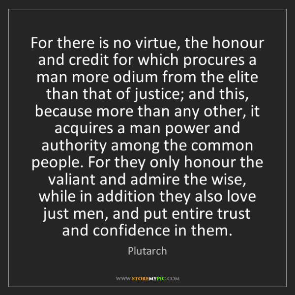 Plutarch: For there is no virtue, the honour and credit for which...