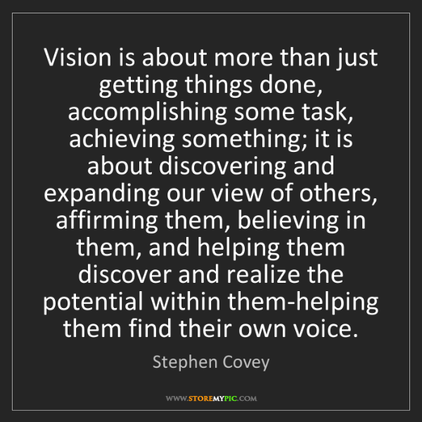 Stephen Covey: Vision is about more than just getting things done, accomplishing...