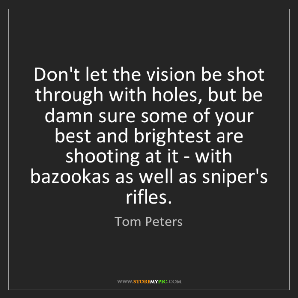 Tom Peters: Don't let the vision be shot through with holes, but...