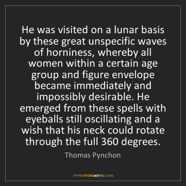 Thomas Pynchon: He was visited on a lunar basis by these great unspecific...