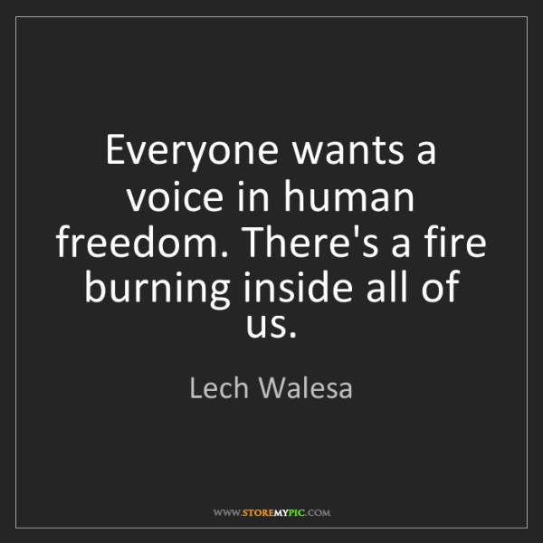 Lech Walesa: Everyone wants a voice in human freedom. There's a fire...