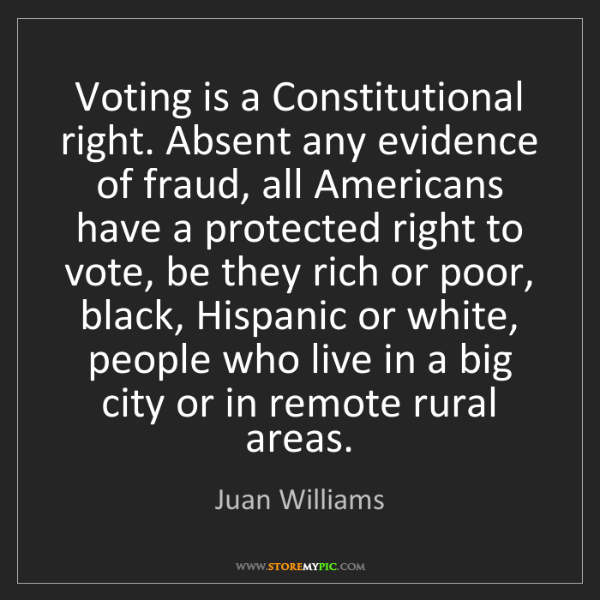 Juan Williams: Voting is a Constitutional right. Absent any evidence...