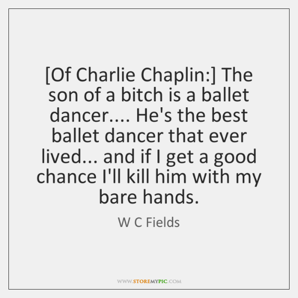[Of Charlie Chaplin:] The son of a bitch is a ballet dancer.... ...