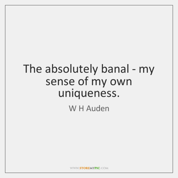 The absolutely banal - my sense of my own uniqueness.