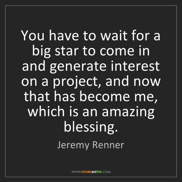 Jeremy Renner: You have to wait for a big star to come in and generate...