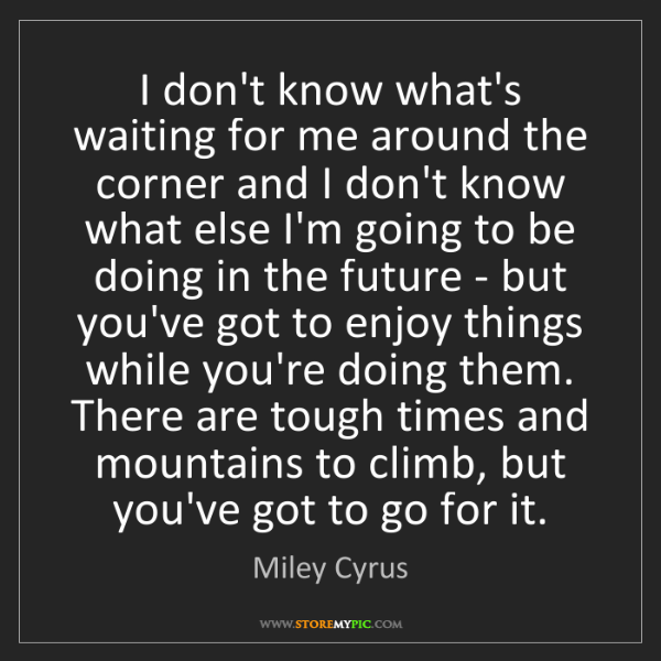 Miley Cyrus: I don't know what's waiting for me around the corner...