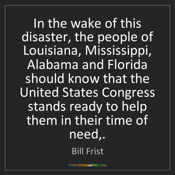 Bill Frist: In the wake of this disaster, the people of Louisiana,...