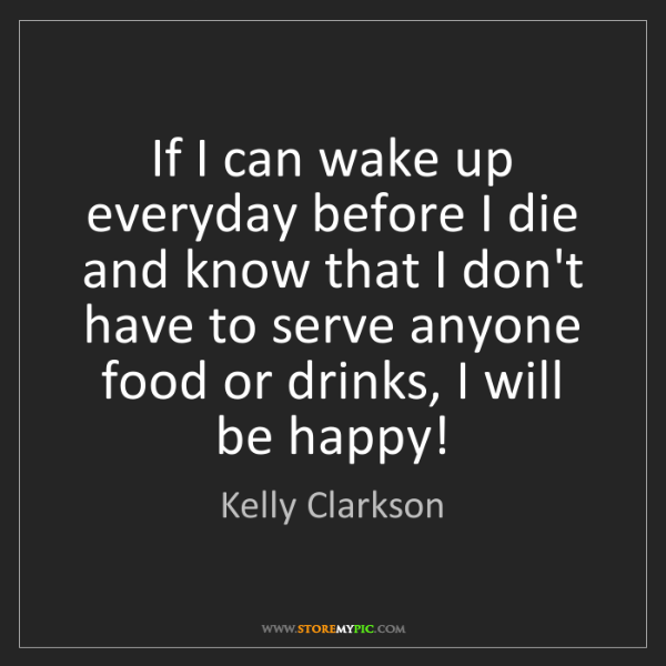 Kelly Clarkson: If I can wake up everyday before I die and know that...