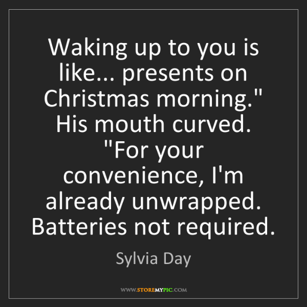 """Sylvia Day: Waking up to you is like... presents on Christmas morning.""""..."""