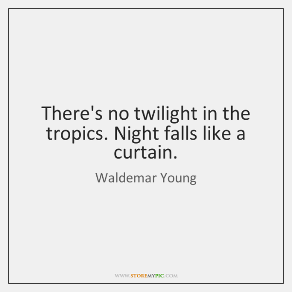 There's no twilight in the tropics. Night falls like a curtain.