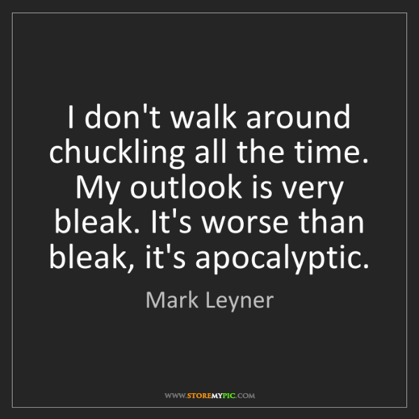 Mark Leyner: I don't walk around chuckling all the time. My outlook...