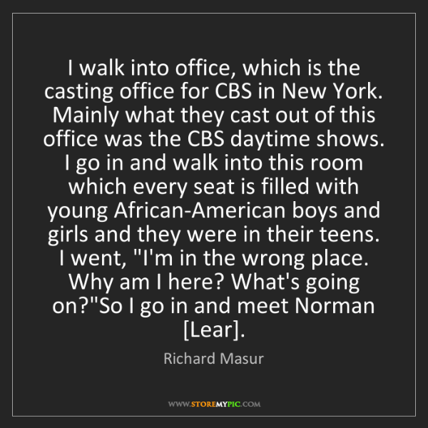 Richard Masur: I walk into office, which is the casting office for CBS...