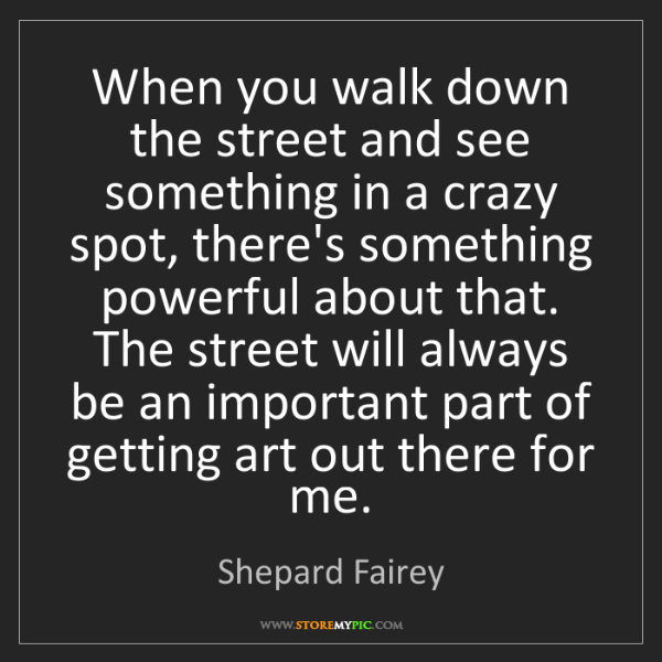 Shepard Fairey: When you walk down the street and see something in a...